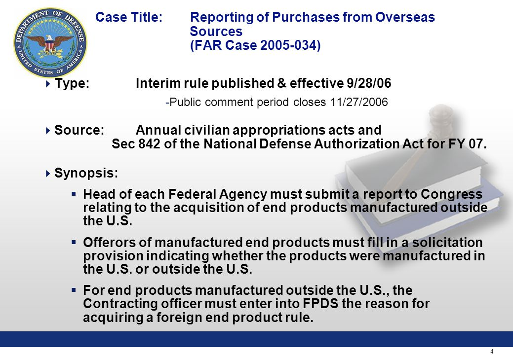 4 Case Title: Reporting of Purchases from Overseas Sources (FAR Case 2005-034)  Type:Interim rule published & effective 9/28/06 -Public comment period closes 11/27/2006  Source: Annual civilian appropriations acts and Sec 842 of the National Defense Authorization Act for FY 07.