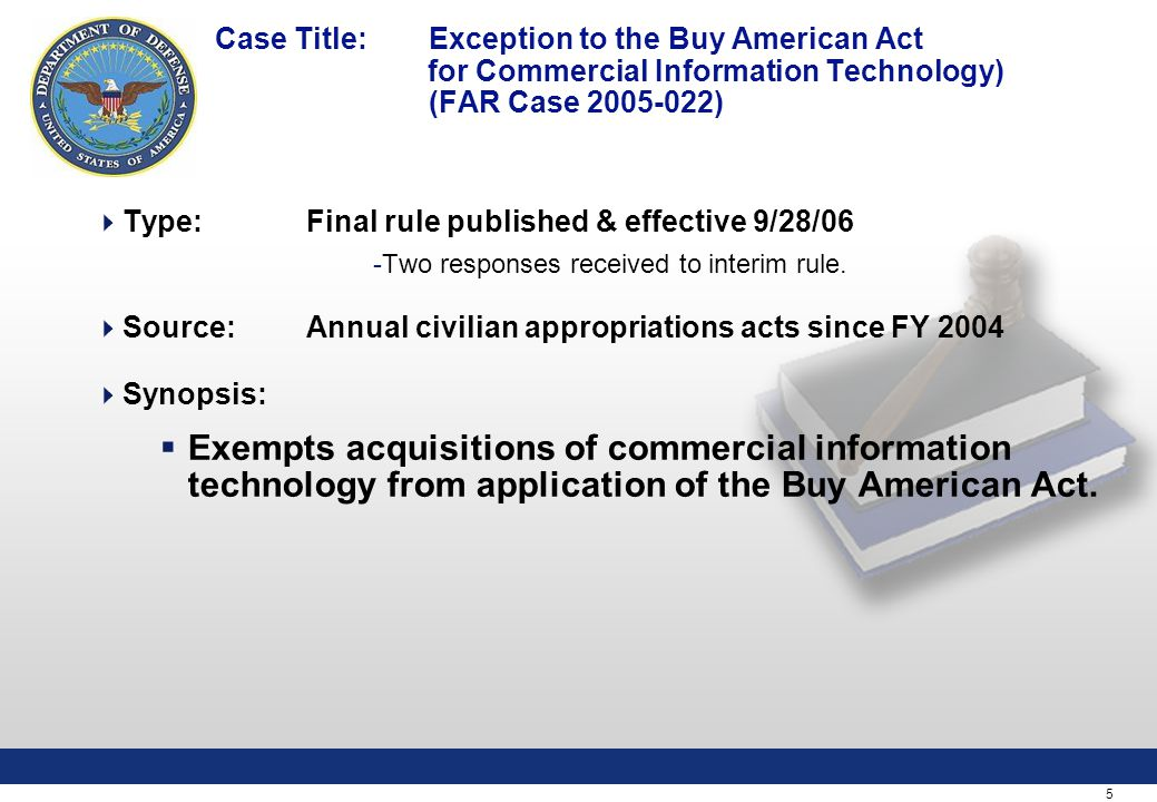 5 Case Title: Exception to the Buy American Act for Commercial Information Technology) (FAR Case 2005-022)  Type:Final rule published & effective 9/28/06 -Two responses received to interim rule.