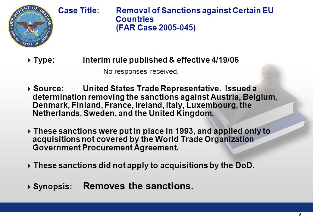6 Case Title: Removal of Sanctions against Certain EU Countries (FAR Case 2005-045)  Type:Interim rule published & effective 4/19/06 -No responses received.