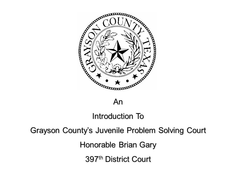 An Introduction To Grayson County's Juvenile Problem Solving Court Honorable Brian Gary 397 th District Court