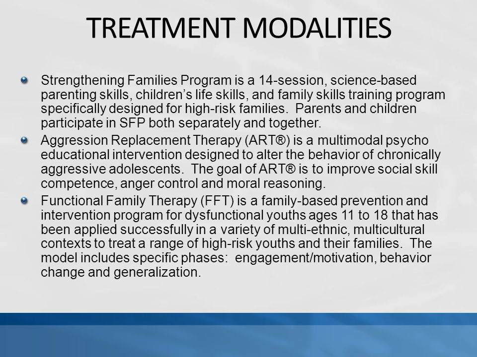 TREATMENT MODALITIES Strengthening Families Program is a 14-session, science-based parenting skills, children's life skills, and family skills training program specifically designed for high-risk families.