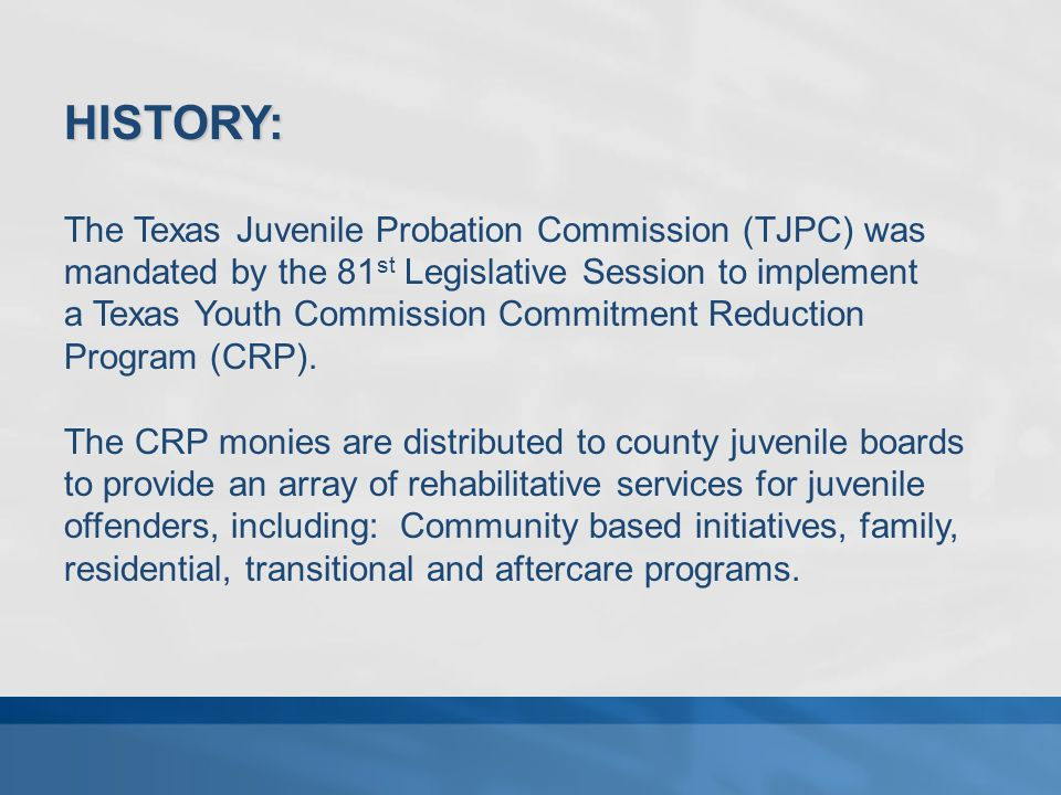 HISTORY: The Texas Juvenile Probation Commission (TJPC) was mandated by the 81 st Legislative Session to implement a Texas Youth Commission Commitment Reduction Program (CRP).