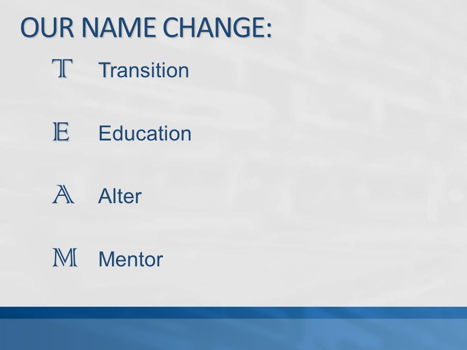 OUR NAME CHANGE: T T T Transition E E Education A Alter M Mentor