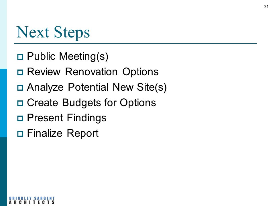 31 Next Steps  Public Meeting(s)  Review Renovation Options  Analyze Potential New Site(s)  Create Budgets for Options  Present Findings  Finalize Report