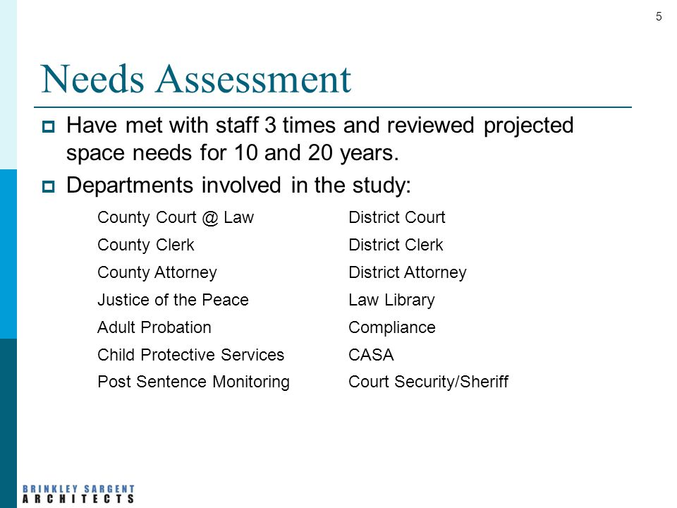5 Needs Assessment  Have met with staff 3 times and reviewed projected space needs for 10 and 20 years.