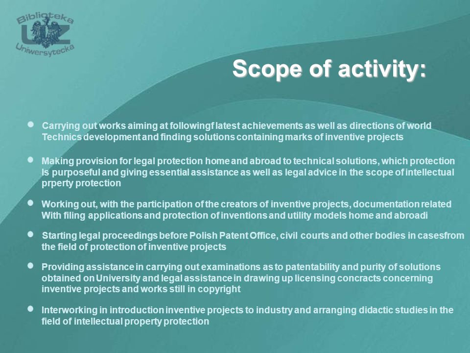 Scope of activity: Making provision for legal protection home and abroad to technical solutions, which protection Is purposeful and giving essential assistance as well as legal advice in the scope of intellectual prperty protection Working out, with the participation of the creators of inventive projects, documentation related With filing applications and protection of inventions and utility models home and abroadi Carrying out works aiming at followingf latest achievements as well as directions of world Technics development and finding solutions containing marks of inventive projects Starting legal proceedings before Polish Patent Office, civil courts and other bodies in casesfrom the field of protection of inventive projects Interworking in introduction inventive projects to industry and arranging didactic studies in the field of intellectual property protection Providing assistance in carrying out examinations as to patentability and purity of solutions obtained on University and legal assistance in drawing up licensing concracts concerning inventive projects and works still in copyright