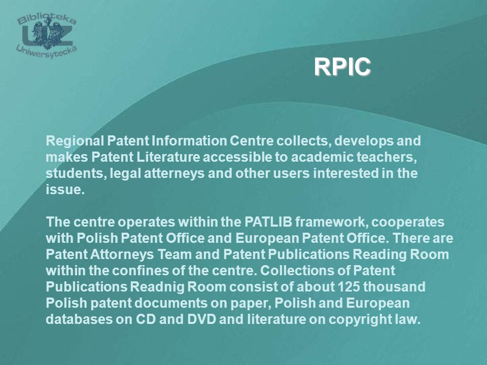 RPIC Regional Patent Information Centre collects, develops and makes Patent Literature accessible to academic teachers, students, legal atterneys and other users interested in the issue.