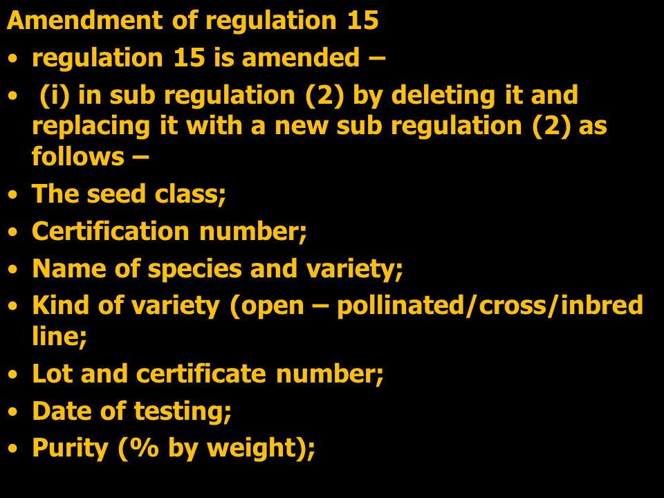 Amendment of regulation 15 regulation 15 is amended – (i) in sub regulation (2) by deleting it and replacing it with a new sub regulation (2) as follows – The seed class; Certification number; Name of species and variety; Kind of variety (open – pollinated/cross/inbred line; Lot and certificate number; Date of testing; Purity (% by weight);