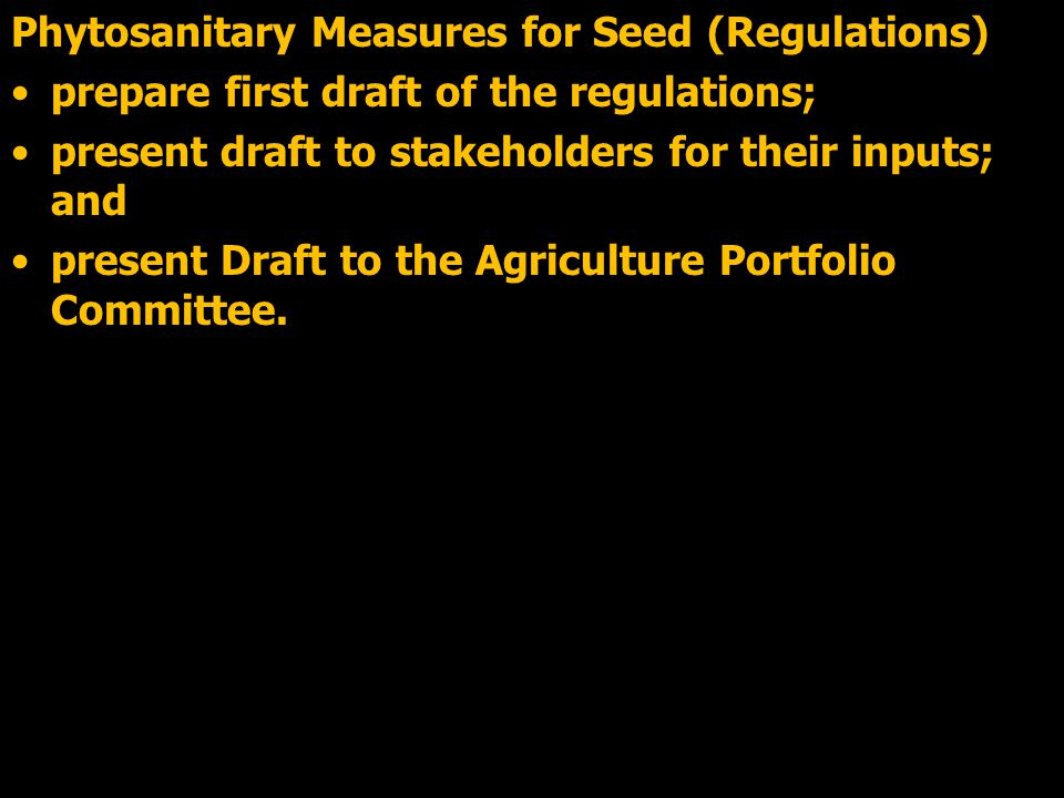O\ Phytosanitary Measures for Seed (Regulations) prepare first draft of the regulations; present draft to stakeholders for their inputs; and present Draft to the Agriculture Portfolio Committee.