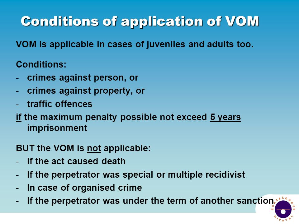 Conditions of application of VOM VOM is applicable in cases of juveniles and adults too. Conditions: -crimes against person, or -crimes against proper