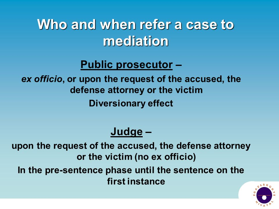 Who and when refer a case to mediation Public prosecutor – ex officio, or upon the request of the accused, the defense attorney or the victim Diversio