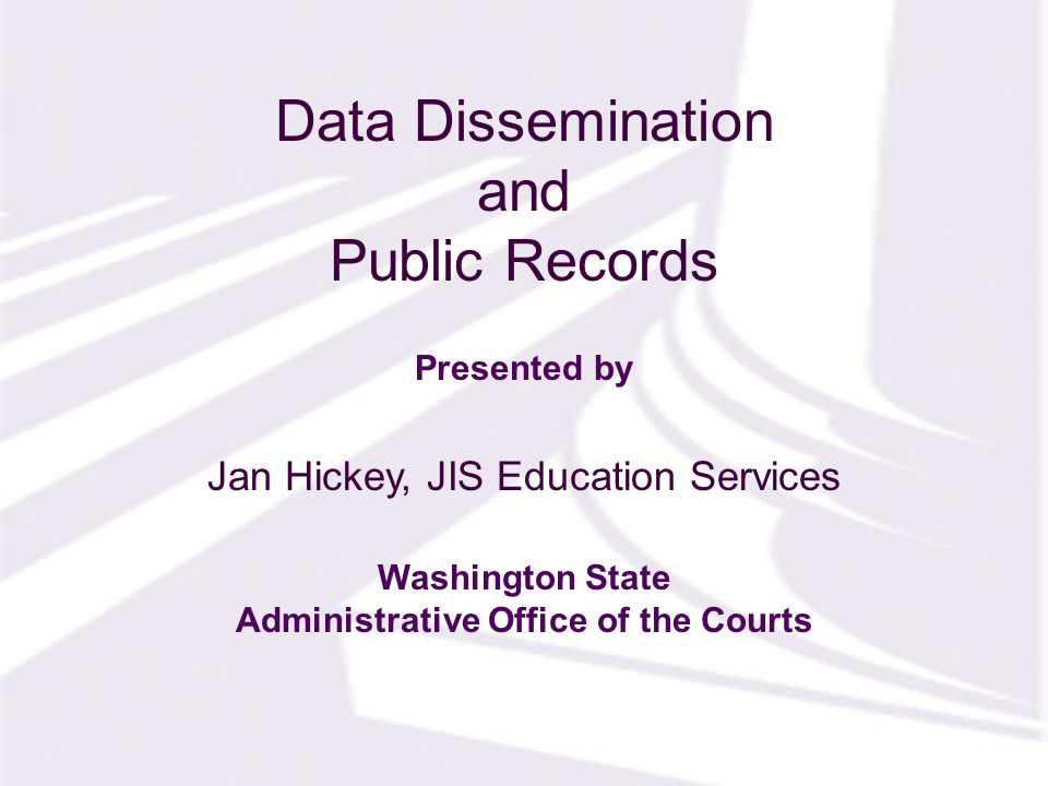 Presented by Washington State Administrative Office of the Courts Data Dissemination and Public Records Jan Hickey, JIS Education Services