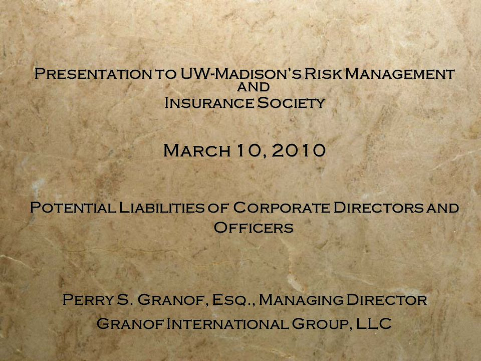 Presentation to UW-Madison's Risk Management and Insurance Society March 10, 2010 Potential Liabilities of Corporate Directors and Officers Perry S.
