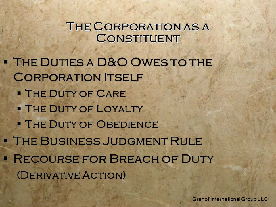 The Corporation as a Constituent  The Duties a D&O Owes to the Corporation Itself  The Duty of Care  The Duty of Loyalty  The Duty of Obedience  The Business Judgment Rule  Recourse for Breach of Duty (Derivative Action) Granof International Group LLC