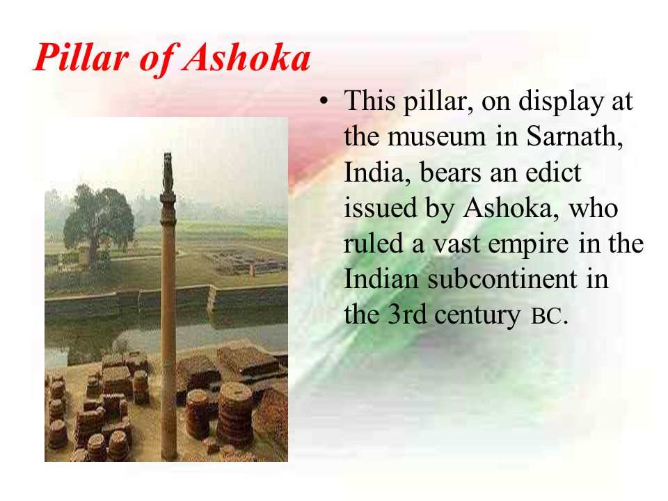 Pillar of Ashoka This pillar, on display at the museum in Sarnath, India, bears an edict issued by Ashoka, who ruled a vast empire in the Indian subco
