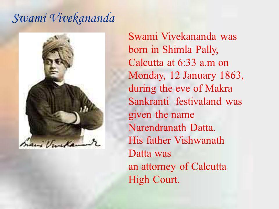 Swami Vivekananda Swami Vivekananda was born in Shimla Pally, Calcutta at 6:33 a.m on Monday, 12 January 1863, during the eve of Makra Sankranti festi