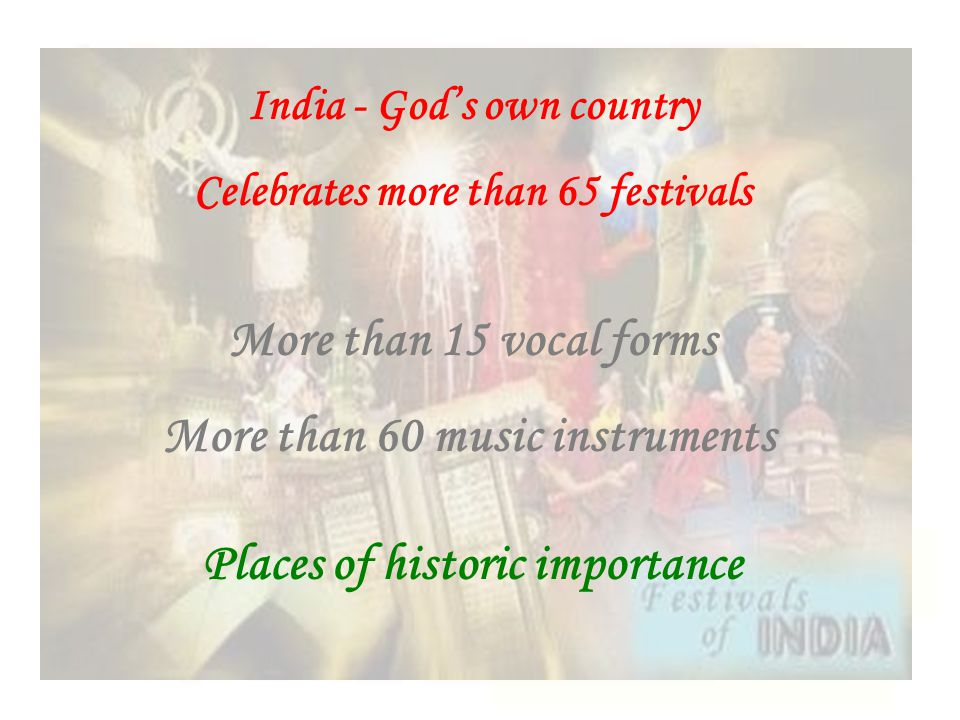 India - God's own country Celebrates more than 65 festivals More than 15 vocal forms More than 60 music instruments Places of historic importance