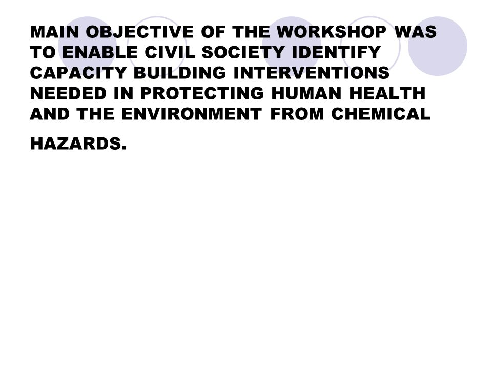 MAIN OBJECTIVE OF THE WORKSHOP WAS TO ENABLE CIVIL SOCIETY IDENTIFY CAPACITY BUILDING INTERVENTIONS NEEDED IN PROTECTING HUMAN HEALTH AND THE ENVIRONMENT FROM CHEMICAL HAZARDS.
