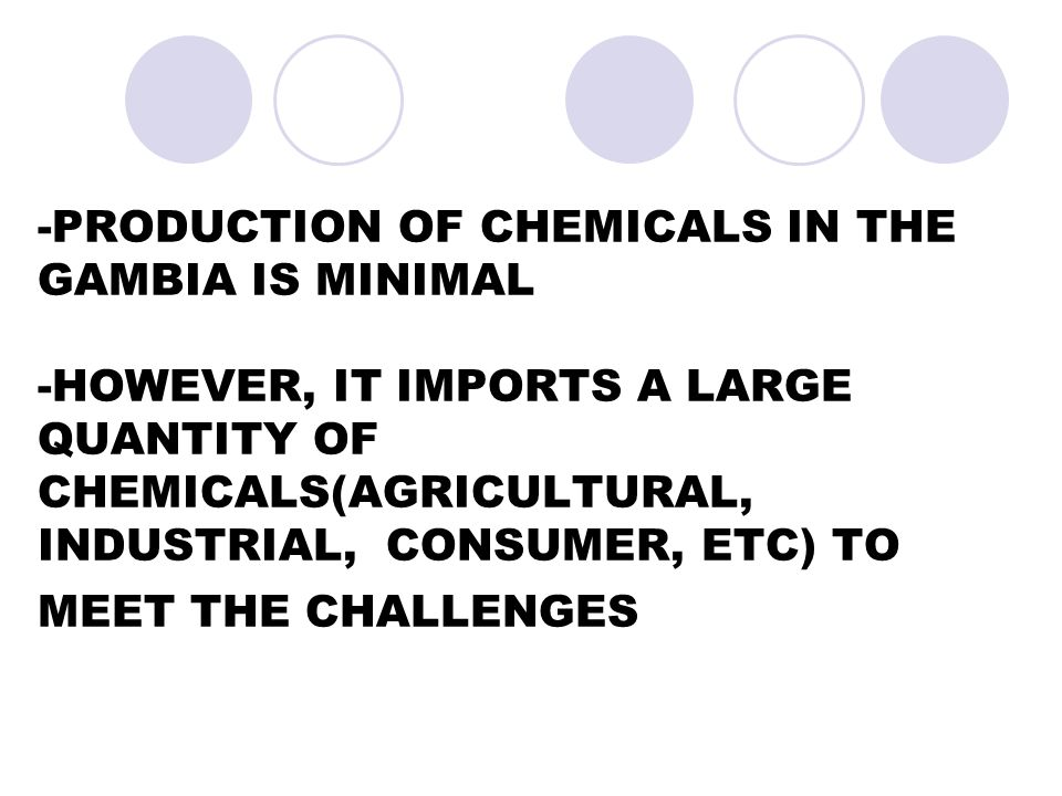 -PRODUCTION OF CHEMICALS IN THE GAMBIA IS MINIMAL -HOWEVER, IT IMPORTS A LARGE QUANTITY OF CHEMICALS(AGRICULTURAL, INDUSTRIAL, CONSUMER, ETC) TO MEET THE CHALLENGES