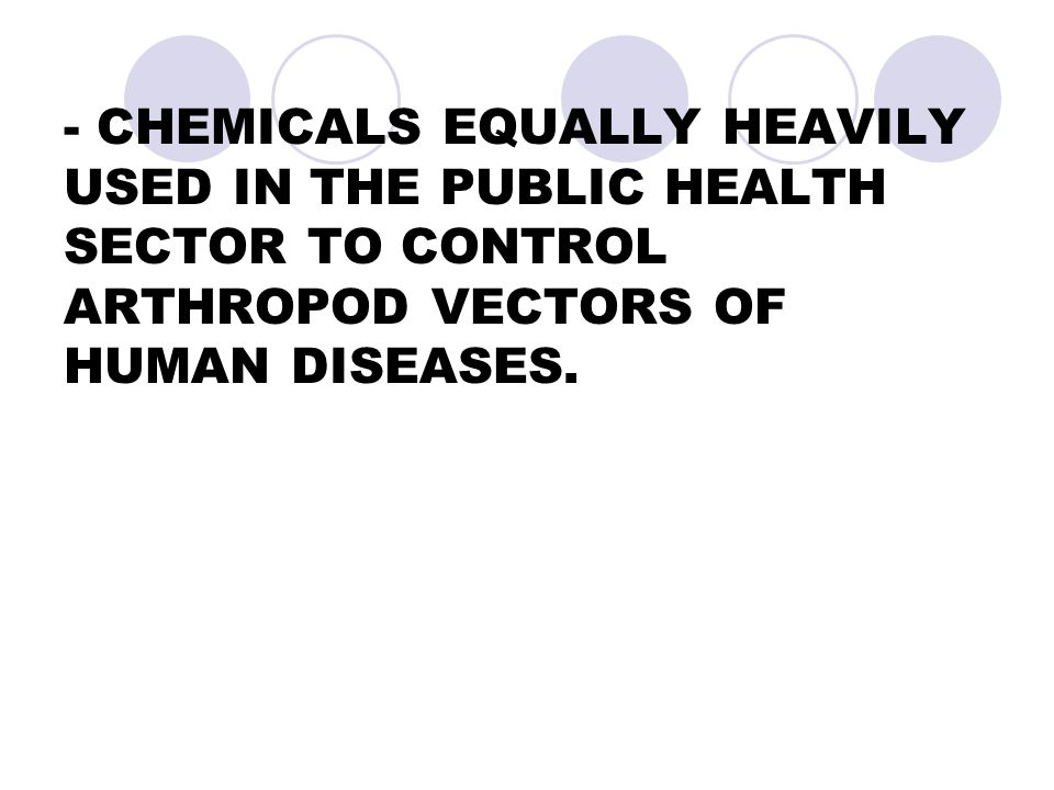 - CHEMICALS EQUALLY HEAVILY USED IN THE PUBLIC HEALTH SECTOR TO CONTROL ARTHROPOD VECTORS OF HUMAN DISEASES.