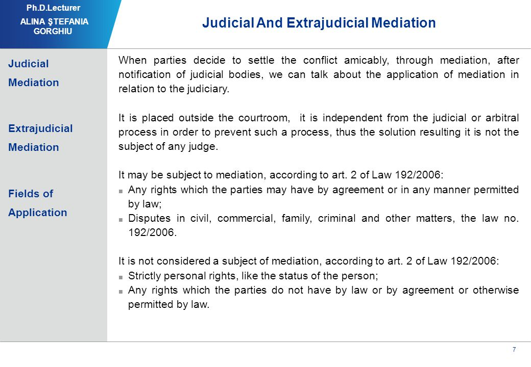8 Judicial And Extrajudicial Mediation Both are forms of mediation, which are held following the same procedure; In both cases the conflicts that can be mediated are those in which the parties benefit of those rights; Both types of mediation can be applied to the same types of litigation, belonging to the same areas.