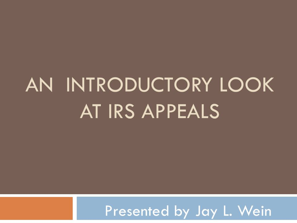 AN INTRODUCTORY LOOK AT IRS APPEALS Presented by Jay L. Wein