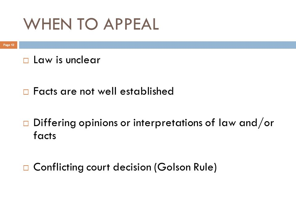 WHEN TO APPEAL Page 12  Law is unclear  Facts are not well established  Differing opinions or interpretations of law and/or facts  Conflicting court decision (Golson Rule)