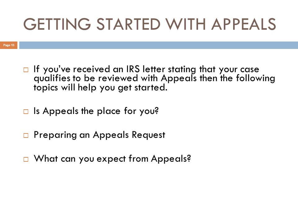 GETTING STARTED WITH APPEALS Page 13  If you've received an IRS letter stating that your case qualifies to be reviewed with Appeals then the following topics will help you get started.