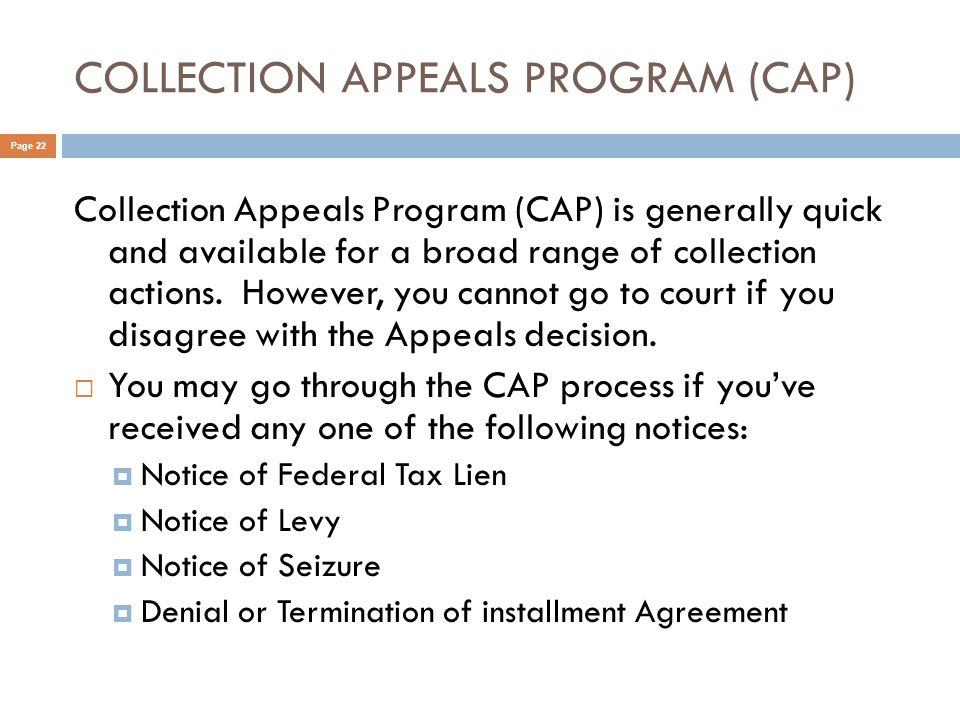 COLLECTION APPEALS PROGRAM (CAP) Page 22 Collection Appeals Program (CAP) is generally quick and available for a broad range of collection actions.