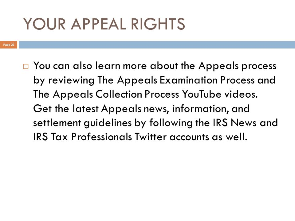 YOUR APPEAL RIGHTS Page 26  You can also learn more about the Appeals process by reviewing The Appeals Examination Process and The Appeals Collection Process YouTube videos.