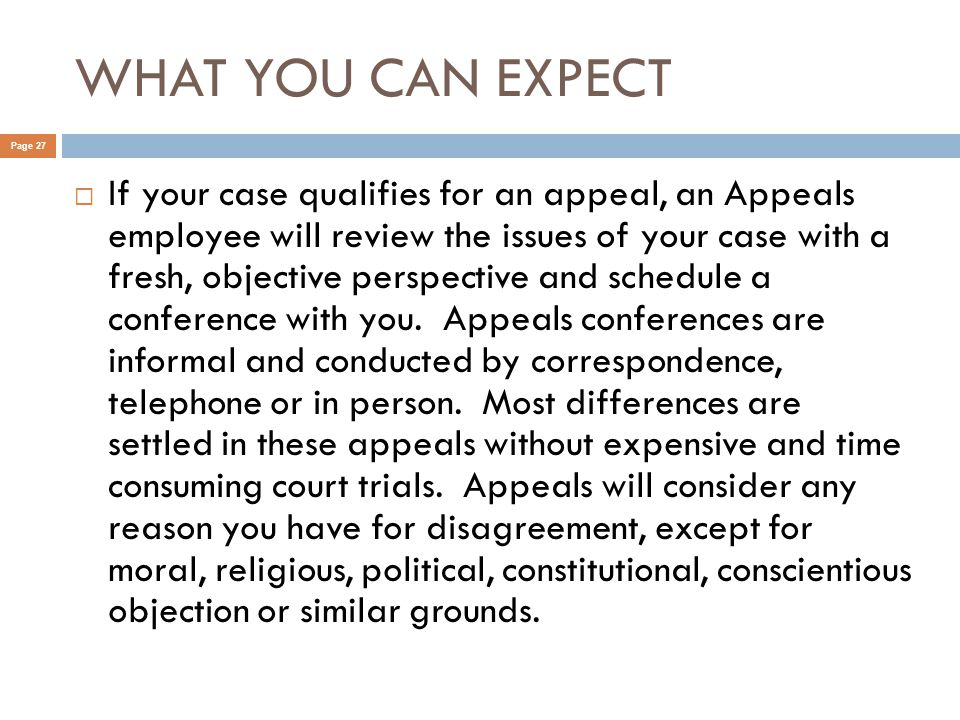 WHAT YOU CAN EXPECT Page 27  If your case qualifies for an appeal, an Appeals employee will review the issues of your case with a fresh, objective perspective and schedule a conference with you.