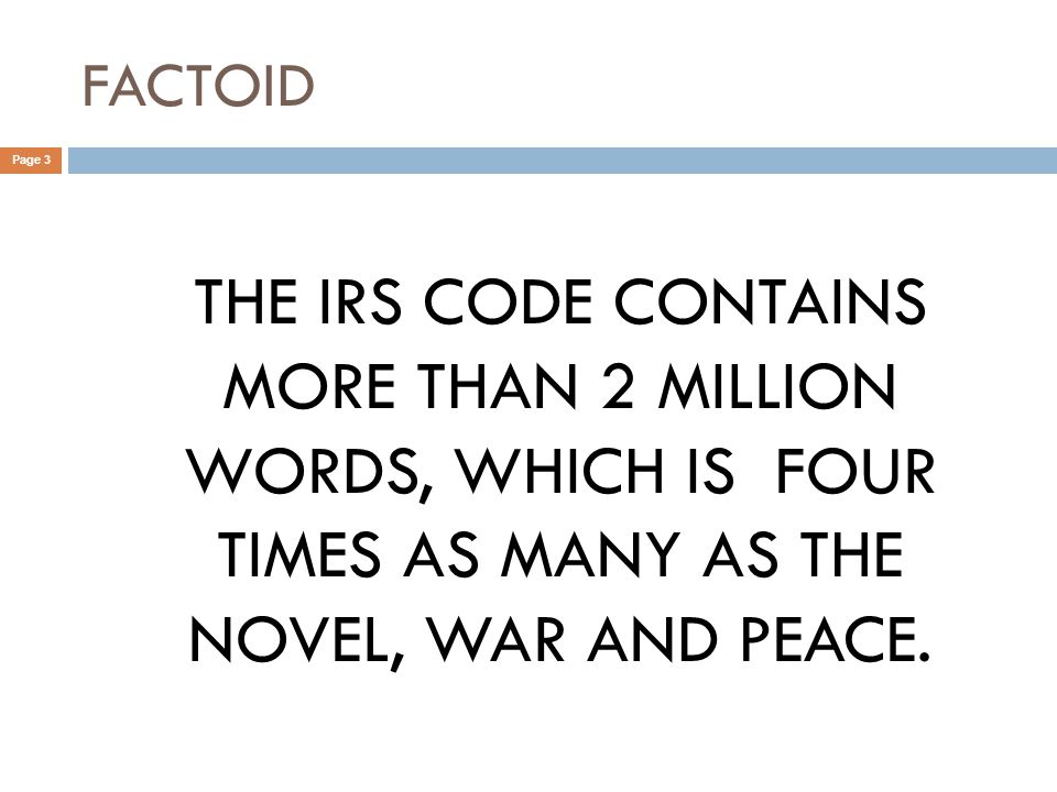FACTOID Page 3 THE IRS CODE CONTAINS MORE THAN 2 MILLION WORDS, WHICH IS FOUR TIMES AS MANY AS THE NOVEL, WAR AND PEACE.