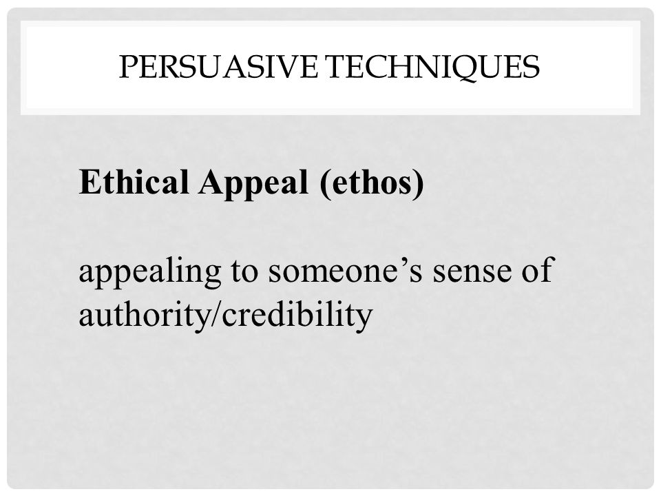 Ethical Appeal (ethos) appealing to someone's sense of authority/credibility