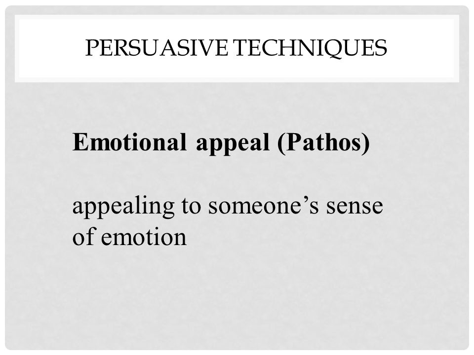 PERSUASIVE TECHNIQUES Emotional appeal (Pathos) appealing to someone's sense of emotion