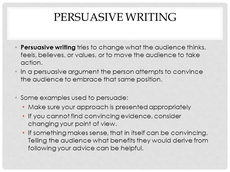 PERSUASIVE WRITING Persuasive writing tries to change what the audience thinks, feels, believes, or values, or to move the audience to take action.
