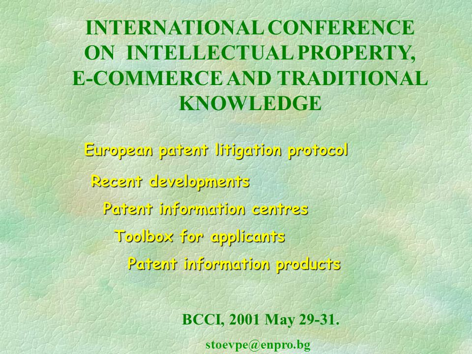 European patent litigation protocol European patent litigation protocol Recent developments Recent developments Patent information centres Patent information centres Toolbox for applicants Toolbox for applicants Patent information products Patent information products INTERNATIONAL CONFERENCE ON INTELLECTUAL PROPERTY, E-COMMERCE AND TRADITIONAL KNOWLEDGE BCCI, 2001 May 29-31.