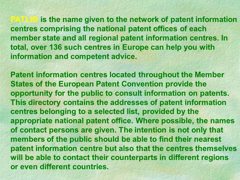 PATLIB is the name given to the network of patent information centres comprising the national patent offices of each member state and all regional patent information centres.