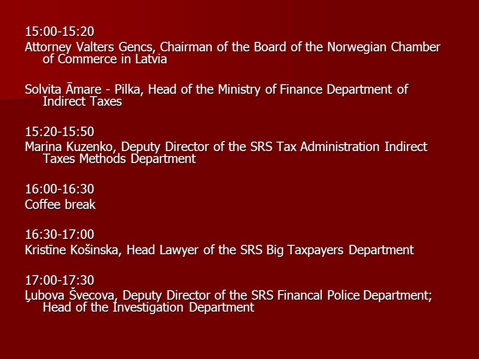 15:00-15:20 Attorney Valters Gencs, Chairman of the Board of the Norwegian Chamber of Commerce in Latvia Solvita Āmare - Pilka, Head of the Ministry of Finance Department of Indirect Taxes 15:20-15:50 Marina Kuzenko, Deputy Director of the SRS Tax Administration Indirect Taxes Methods Department 16:00-16:30 Coffee break 16:30-17:00 Kristīne Košinska, Head Lawyer of the SRS Big Taxpayers Department 17:00-17:30 Ļubova Švecova, Deputy Director of the SRS Financal Police Department; Head of the Investigation Department