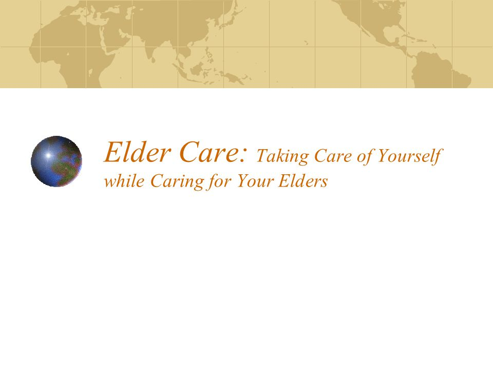 Elder Care: Taking Care of Yourself while Caring for Your Elders