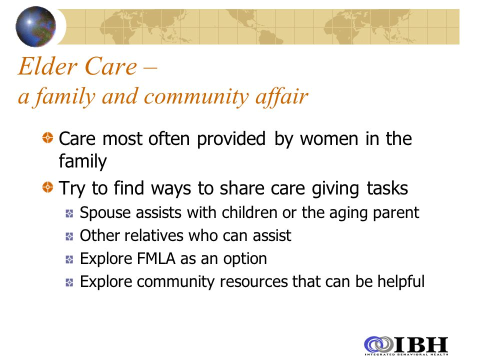 Elder Care – a family and community affair Care most often provided by women in the family Try to find ways to share care giving tasks Spouse assists with children or the aging parent Other relatives who can assist Explore FMLA as an option Explore community resources that can be helpful