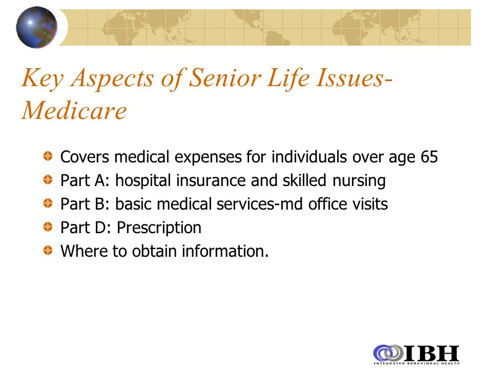 Key Aspects of Senior Life Issues- Medicare Covers medical expenses for individuals over age 65 Part A: hospital insurance and skilled nursing Part B: basic medical services-md office visits Part D: Prescription Where to obtain information.