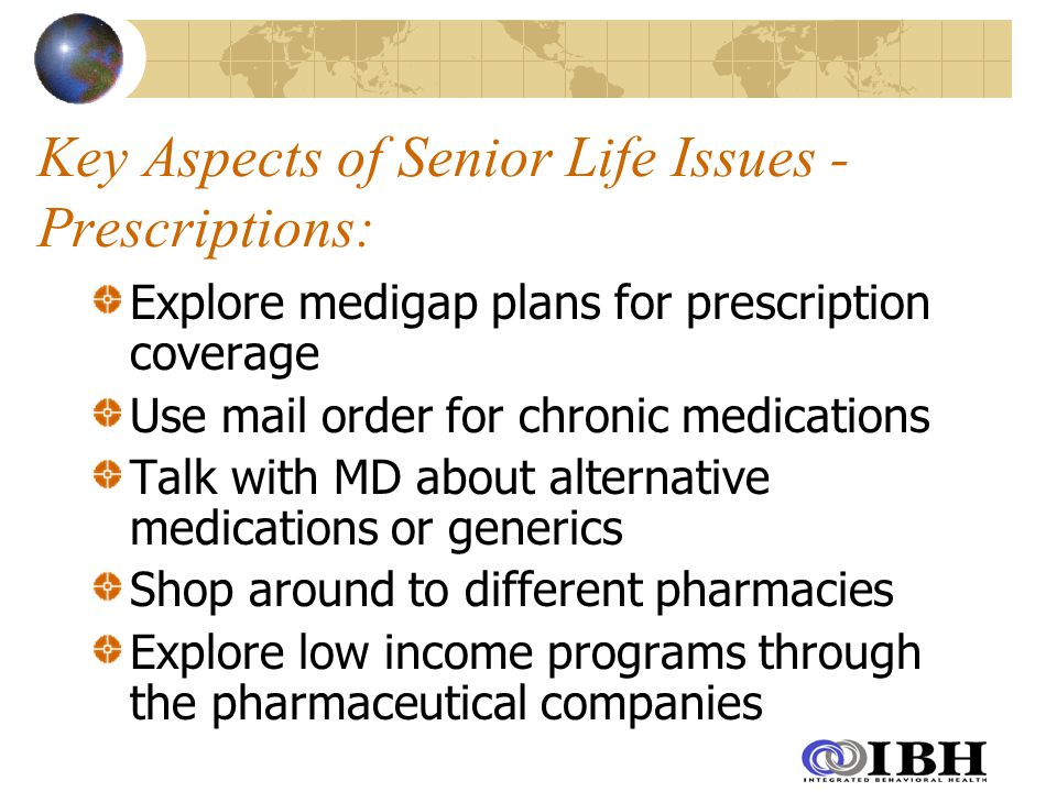 Key Aspects of Senior Life Issues - Prescriptions: Explore medigap plans for prescription coverage Use mail order for chronic medications Talk with MD about alternative medications or generics Shop around to different pharmacies Explore low income programs through the pharmaceutical companies