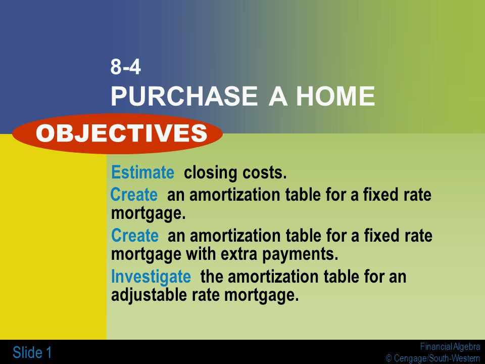 Financial Algebra © Cengage/South-Western Slide 1 8-4 PURCHASE A HOME Estimate closing costs.