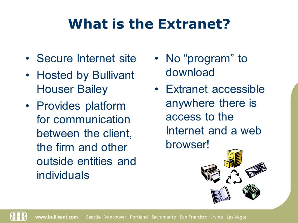 What is the Extranet? Secure Internet site Hosted by Bullivant Houser Bailey Provides platform for communication between the client, the firm and othe