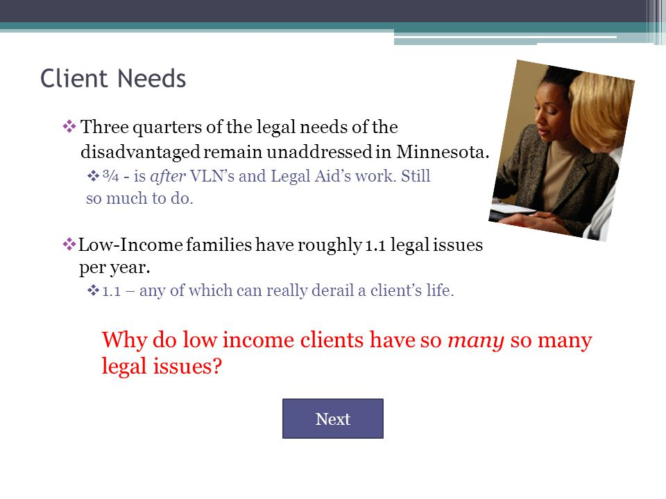 Client Needs  Three quarters of the legal needs of the disadvantaged remain unaddressed in Minnesota.
