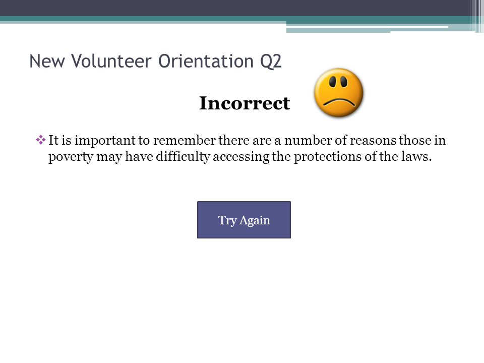 New Volunteer Orientation Q2 Incorrect  It is important to remember there are a number of reasons those in poverty may have difficulty accessing the protections of the laws.