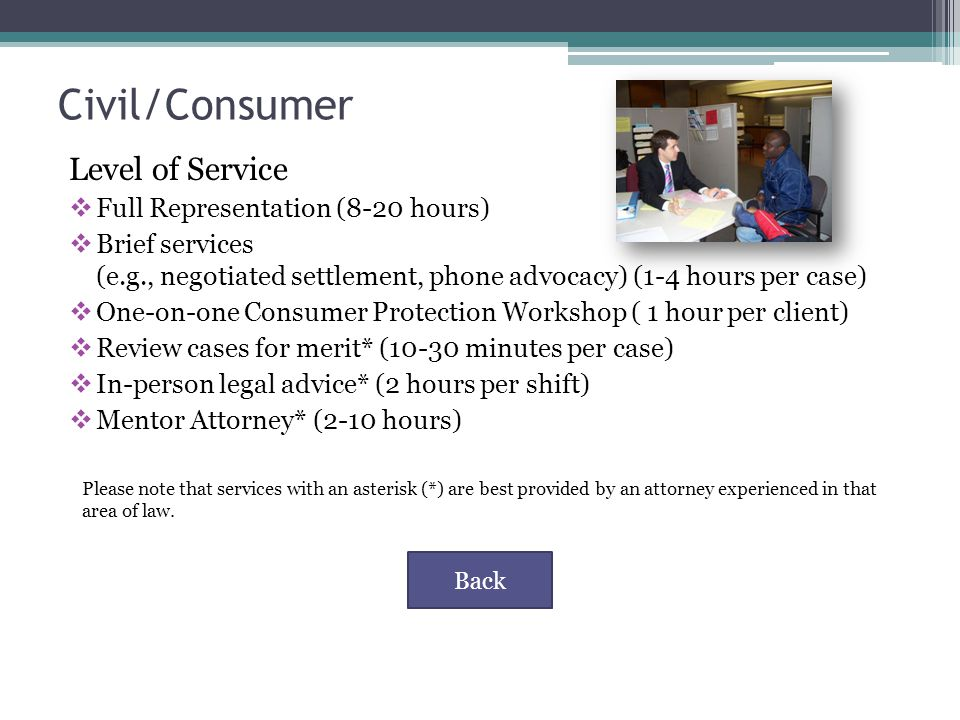 Civil/Consumer Level of Service  Full Representation (8-20 hours)  Brief services (e.g., negotiated settlement, phone advocacy) (1-4 hours per case)  One-on-one Consumer Protection Workshop ( 1 hour per client)  Review cases for merit* (10-30 minutes per case)  In-person legal advice* (2 hours per shift)  Mentor Attorney* (2-10 hours) Back Please note that services with an asterisk (*) are best provided by an attorney experienced in that area of law.