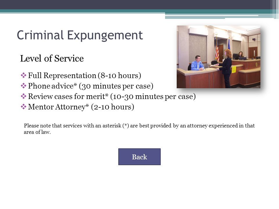 Criminal Expungement Level of Service  Full Representation (8-10 hours)  Phone advice* (30 minutes per case)  Review cases for merit* (10-30 minutes per case)  Mentor Attorney* (2-10 hours) Please note that services with an asterisk (*) are best provided by an attorney experienced in that area of law.