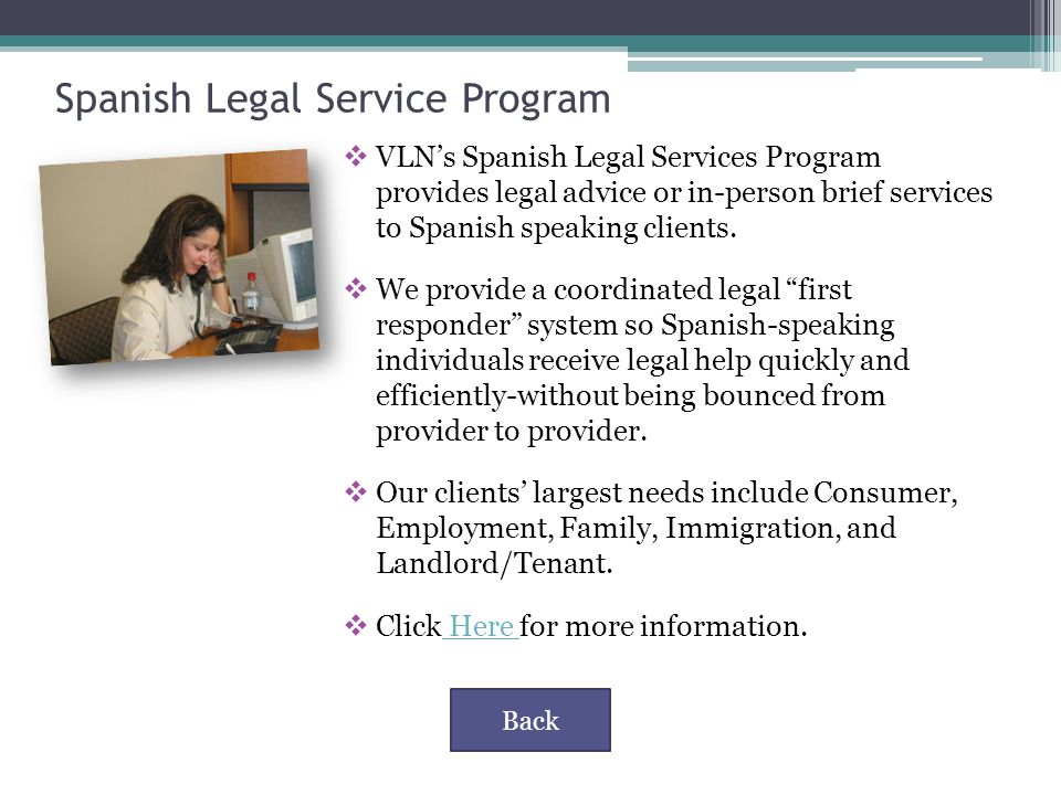 Spanish Legal Service Program  VLN's Spanish Legal Services Program provides legal advice or in-person brief services to Spanish speaking clients.
