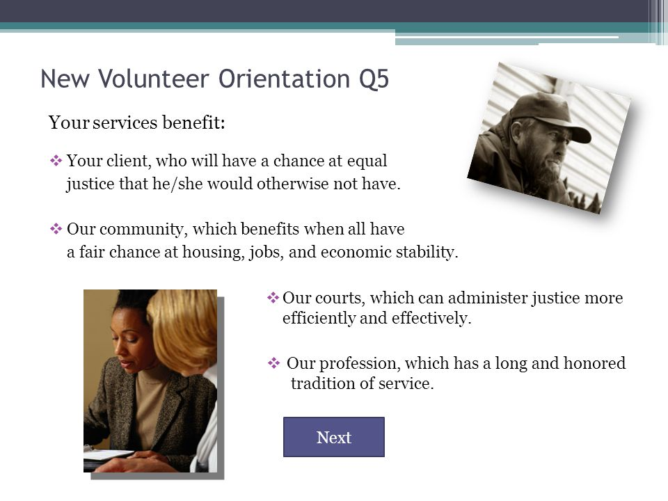 New Volunteer Orientation Q5 Your services benefit:  Your client, who will have a chance at equal justice that he/she would otherwise not have.